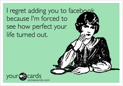 I regret adding you to facebook because I'm forced to see how perfect your life turned out.