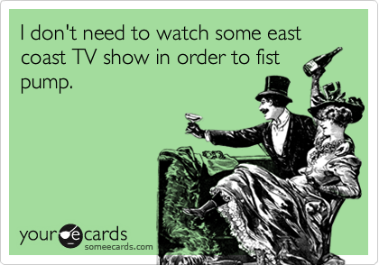 I don't need to watch some east coast TV show in order to fist pump.