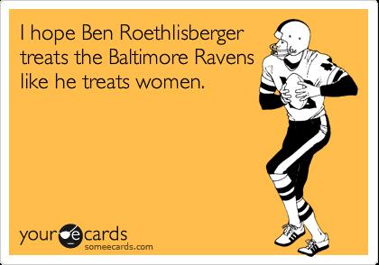 I hope Ben Roethlisberger treats the Baltimore Ravens like he treats women.