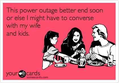 This power outage better end soon or else I might have to converse with my wife and kids.