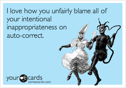 I love how you unfairly blame all of your intentional inappropriateness on auto-correct.