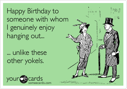 Happy Birthday to someone with whom  I genuinely enjoy  hanging out...  ... unlike these other yokels.