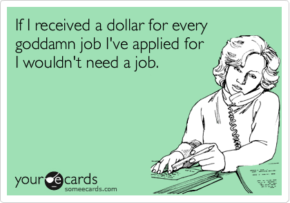 If I received a dollar for every goddamn job I've applied for I wouldn't need a job.