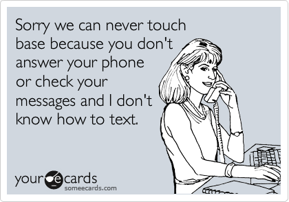 Sorry we can never touch  base because you don't answer your phone or check your  messages and I don't know how to text.