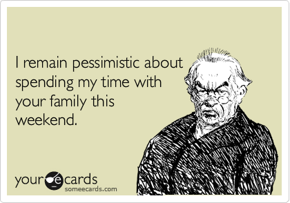 I remain pessimistic about  spending my time with your family this  weekend.