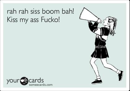 rah rah siss boom bah! Kiss my ass Fucko!