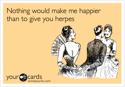 Nothing would make me happier than to give you herpes