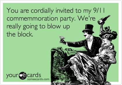 You are cordially invited to my 9/11 commemmoration party. We're really going to blow up the block.