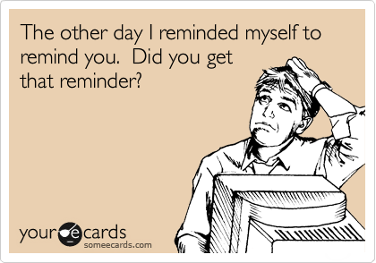 The other day I reminded myself to remind you.  Did you get that reminder?