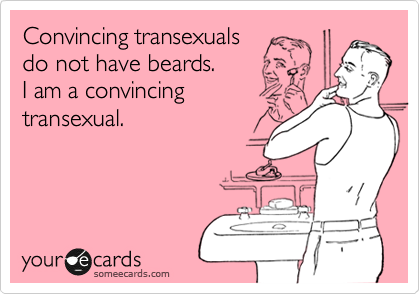Convincing transexuals do not have beards. I am a convincing transexual.