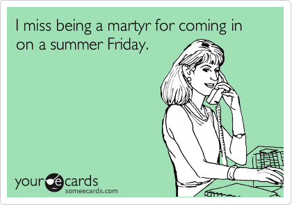 I miss being a martyr for coming in on a summer Friday.