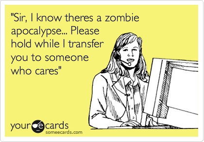 """Sir, I know theres a zombie apocalypse... Please hold while I transfer you to someone who cares"""