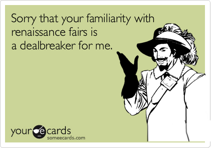 Sorry that your familiarity with renaissance fairs is a dealbreaker for me.