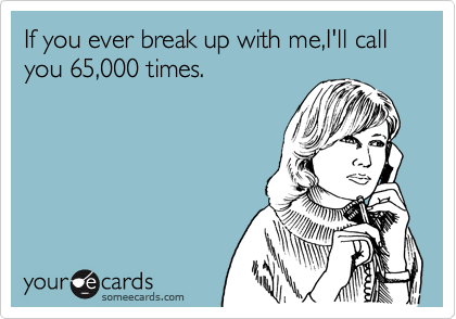If you ever break up with me,I'll call you 65,000 times.