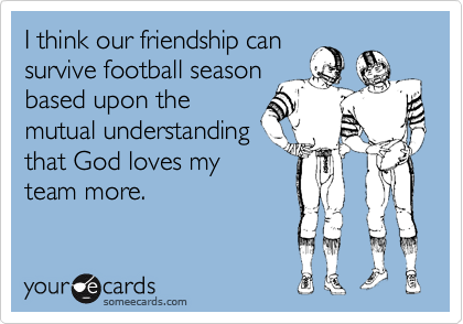 I think our friendship can survive football season based upon the mutual understanding that God loves my team more.