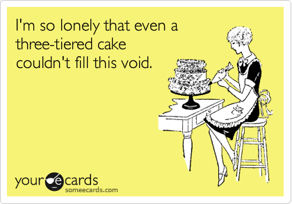 I'm so lonely that even a three-tiered cake couldn't fill this void.