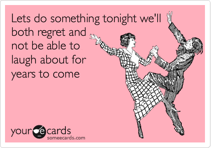 Lets Do Something Tonight We Ll Both Regret And Not Be Able