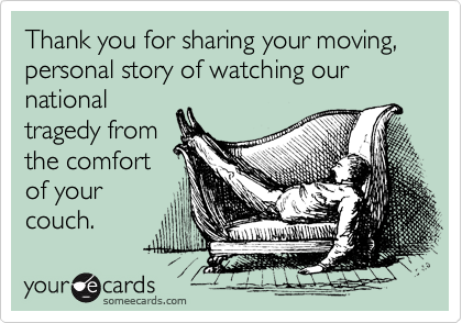 Thank you for sharing your moving,  personal story of watching our national tragedy from the comfort of your couch.