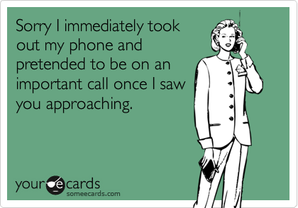 Sorry I immediately took out my phone and pretended to be on an important call once I saw you approaching.