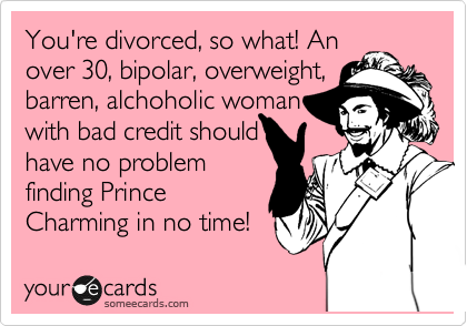 You're divorced, so what! An over 30, bipolar, overweight, barren, alchoholic woman with bad credit should have no problem finding Prince Charming in no time!