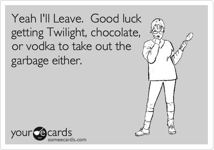 Yeah I'll Leave.  Good luck getting Twilight, chocolate,  or vodka to take out the garbage either.
