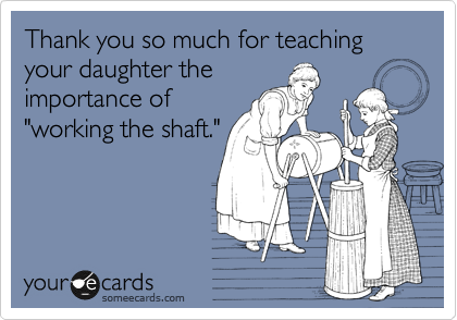 "Thank you so much for teaching your daughter the importance of ""working the shaft."""