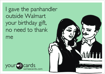 I gave the panhandler  outside Walmart your birthday gift,  no need to thank  me