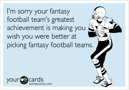 I'm sorry your fantasy football team's greatest achievement is making you wish you were better at picking fantasy football teams.
