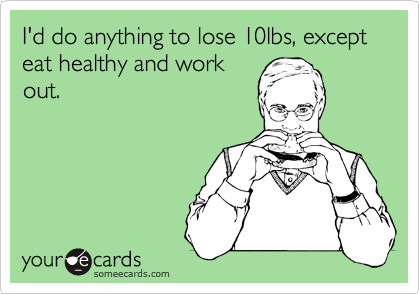 Funny Confession Ecard: I'd do anything to lose 10lbs, except eat healthy and work out.