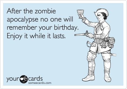 After the zombie apocalypse no one will remember your birthday after the zombie apocalypse no one will remember your birthday enjoy it while it lasts bookmarktalkfo Images