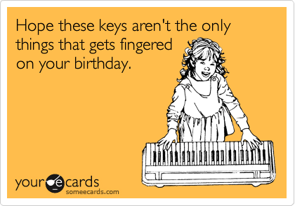 Hope these keys aren't the only things that gets fingered on your birthday.