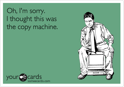 Oh, I'm sorry. I thought this was  the copy machine.
