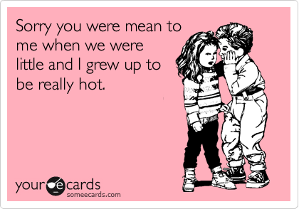 someecards.com - Sorry you were mean to me when we were little and I grew up to be really hot.