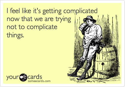 I feel like it's getting complicated now that we are trying not to complicate things.