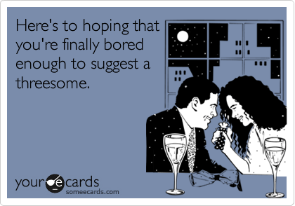 Here's to hoping that you're finally bored enough to suggest a threesome.