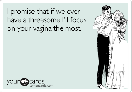 I promise that if we ever have a threesome I'll focus on your vagina the most.