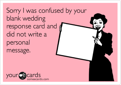 sorry i was confused by your blank wedding response card and did not
