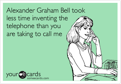 Alexander Graham Bell took  less time inventing the telephone than you are taking to call me