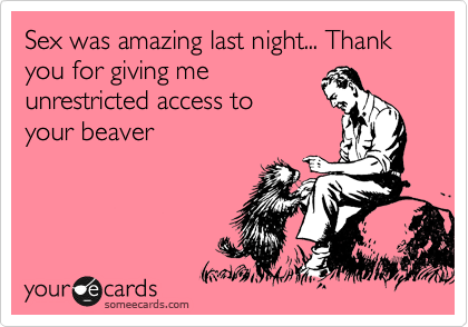 Sex was amazing last night... Thank you for giving me unrestricted access to  your beaver