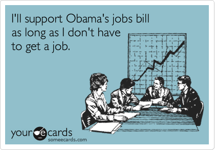 I'll support Obama's jobs bill   as long as I don't have to get a job.