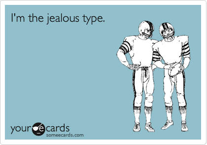 I'm the jealous type.