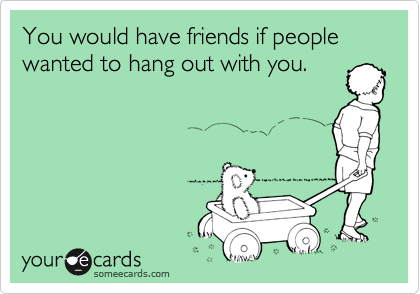 You would have friends if people wanted to hang out with you.