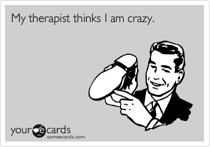 My therapist thinks I am crazy.
