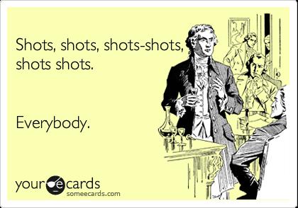 Shots, shots, shots-shots, shots shots.   Everybody.