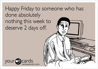 Happy Friday to someone who has done absolutely nothing this week to deserve 2 days off.