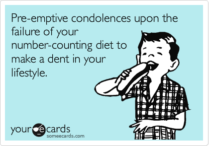 Pre-emptive condolences upon the failure of your number-counting diet to make a dent in your lifestyle.