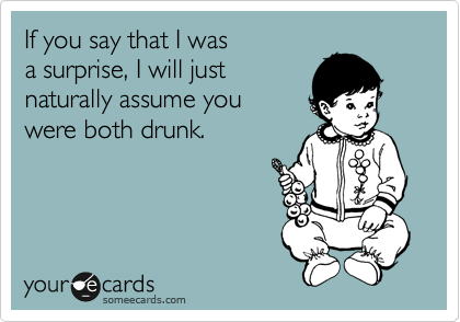 If you say that I was a surprise, I will just naturally assume you  were both drunk.