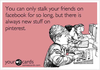 Funny Friendship Ecard: You can only stalk your friends on facebook for so long, but there is always new stuff on pinterest.