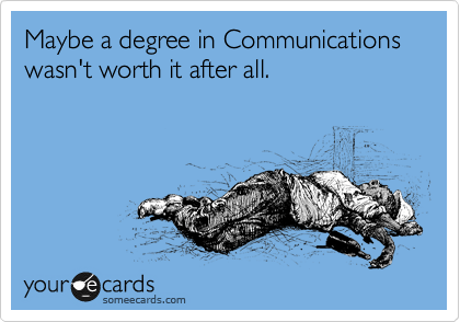 Maybe a degree in Communications wasn't worth it after all.