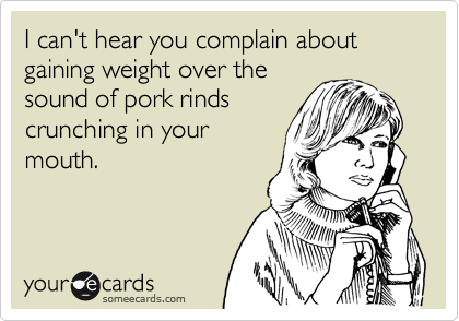 I can't hear you complain about gaining weight over the sound of pork rinds crunching in your  mouth.